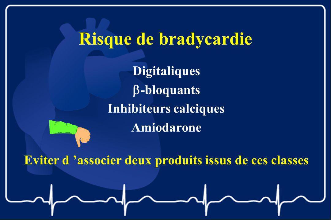 Risque de bradycardie Digitaliques -bloquants Inhibiteurs calciques Amiodarone Eviter d associer deux produits issus de ces classes