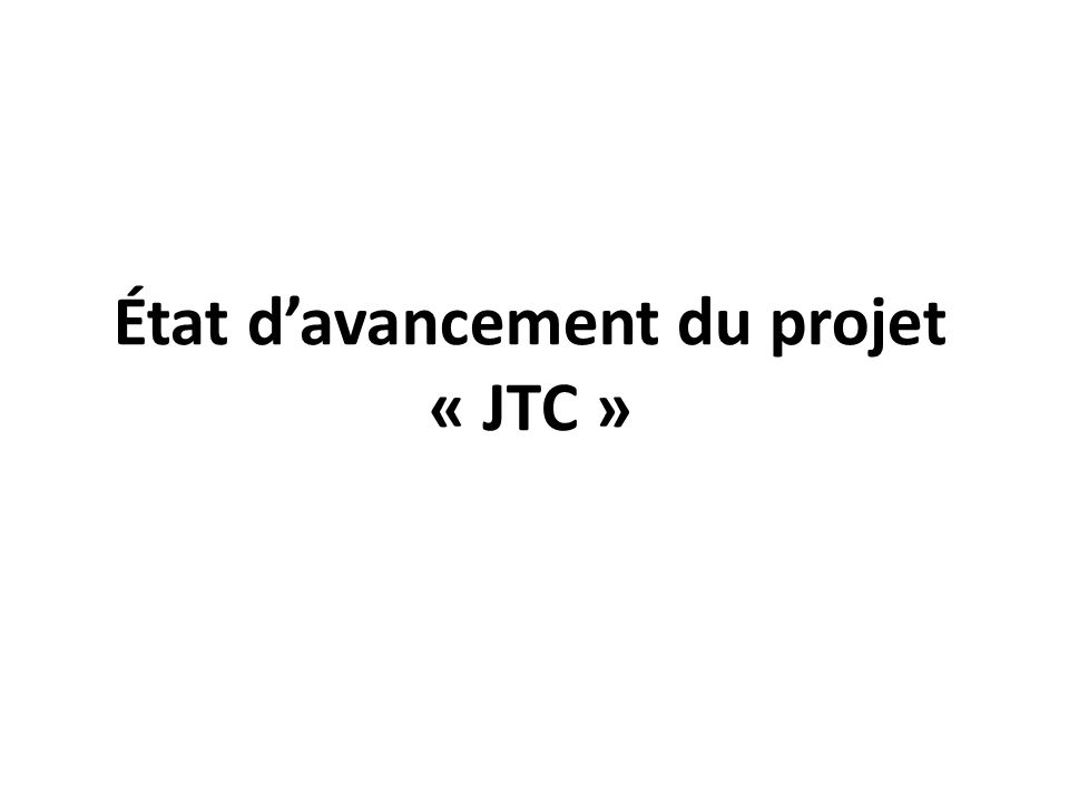État davancement du projet « JTC »
