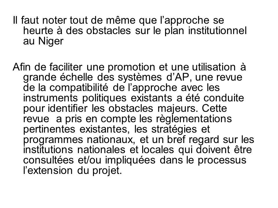 Il faut noter tout de même que lapproche se heurte à des obstacles sur le plan institutionnel au Niger Afin de faciliter une promotion et une utilisation à grande échelle des systèmes dAP, une revue de la compatibilité de lapproche avec les instruments politiques existants a été conduite pour identifier les obstacles majeurs.