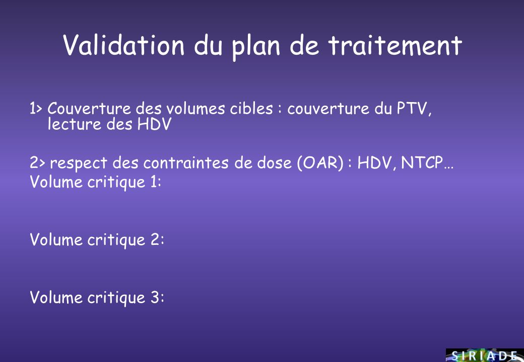 Validation du plan de traitement 1> Couverture des volumes cibles : couverture du PTV, lecture des HDV 2> respect des contraintes de dose (OAR) : HDV,