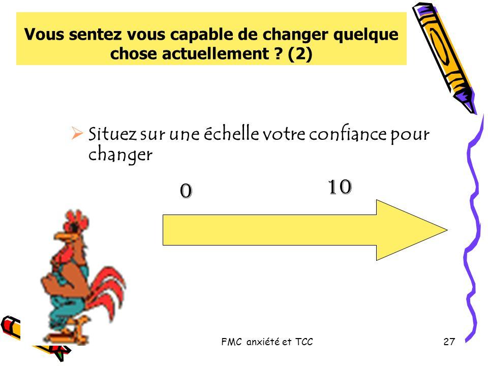 FMC anxiété et TCC27 Situez sur une échelle votre confiance pour changer Vous sentez vous capable de changer quelque chose actuellement ? (2) 0 10