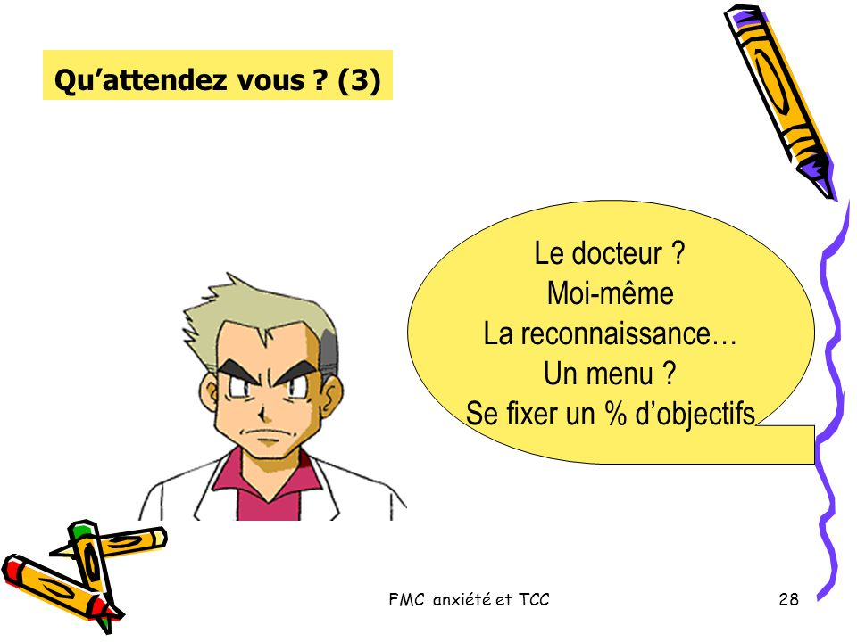 FMC anxiété et TCC28 Quattendez vous ? (3) Le docteur ? Moi-même La reconnaissance… Un menu ? Se fixer un % dobjectifs