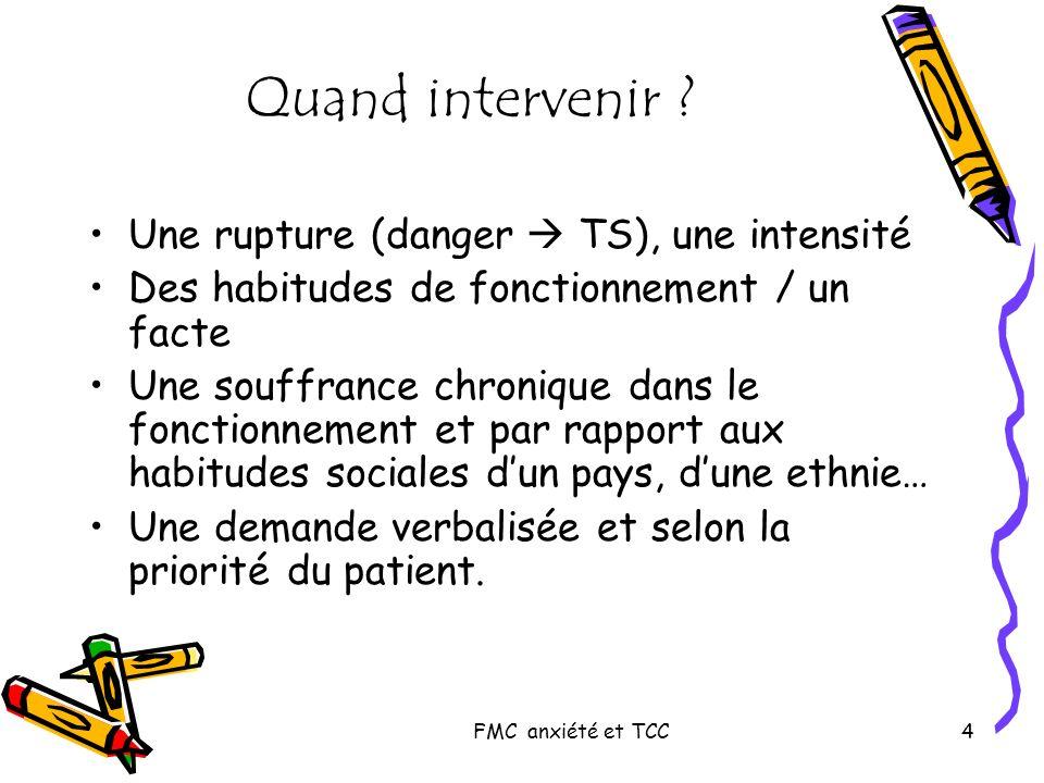 FMC anxiété et TCC4 Quand intervenir ? Une rupture (danger TS), une intensité Des habitudes de fonctionnement / un facte Une souffrance chronique dans