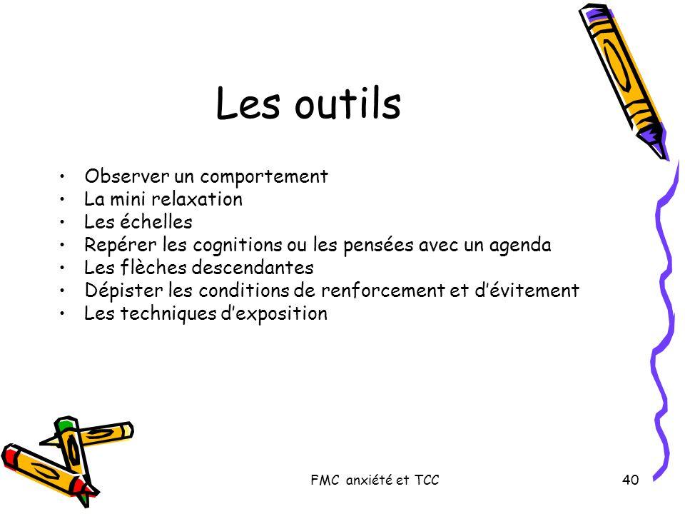 FMC anxiété et TCC40 Les outils Observer un comportement La mini relaxation Les échelles Repérer les cognitions ou les pensées avec un agenda Les flèc