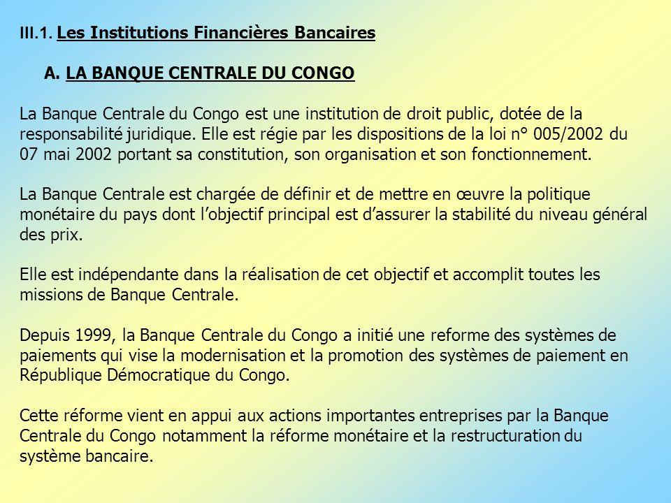 III.1. Les Institutions Financières Bancaires A. LA BANQUE CENTRALE DU CONGO La Banque Centrale du Congo est une institution de droit public, dotée de