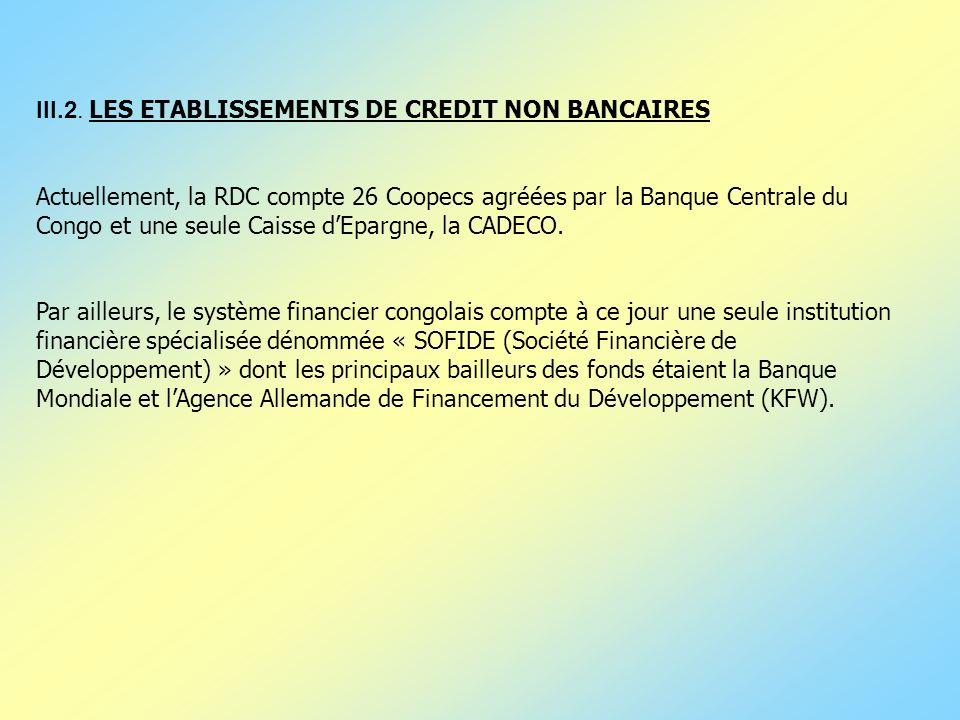 III.2. LES ETABLISSEMENTS DE CREDIT NON BANCAIRES Actuellement, la RDC compte 26 Coopecs agréées par la Banque Centrale du Congo et une seule Caisse d