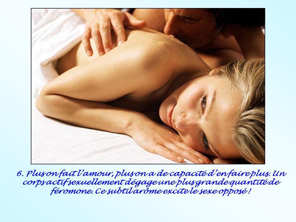 6. Plus on fait lamour, plus on a de capacité den faire plus. Un corps actif sexuellement dégage une plus grande quantité de féromone. Ce subtil arôme