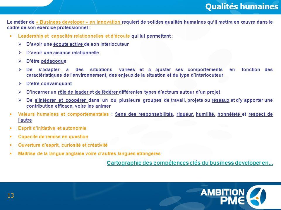 Qualités humaines 13 Le métier de « Business developer » en innovation requiert de solides qualités humaines quil mettra en œuvre dans le cadre de son
