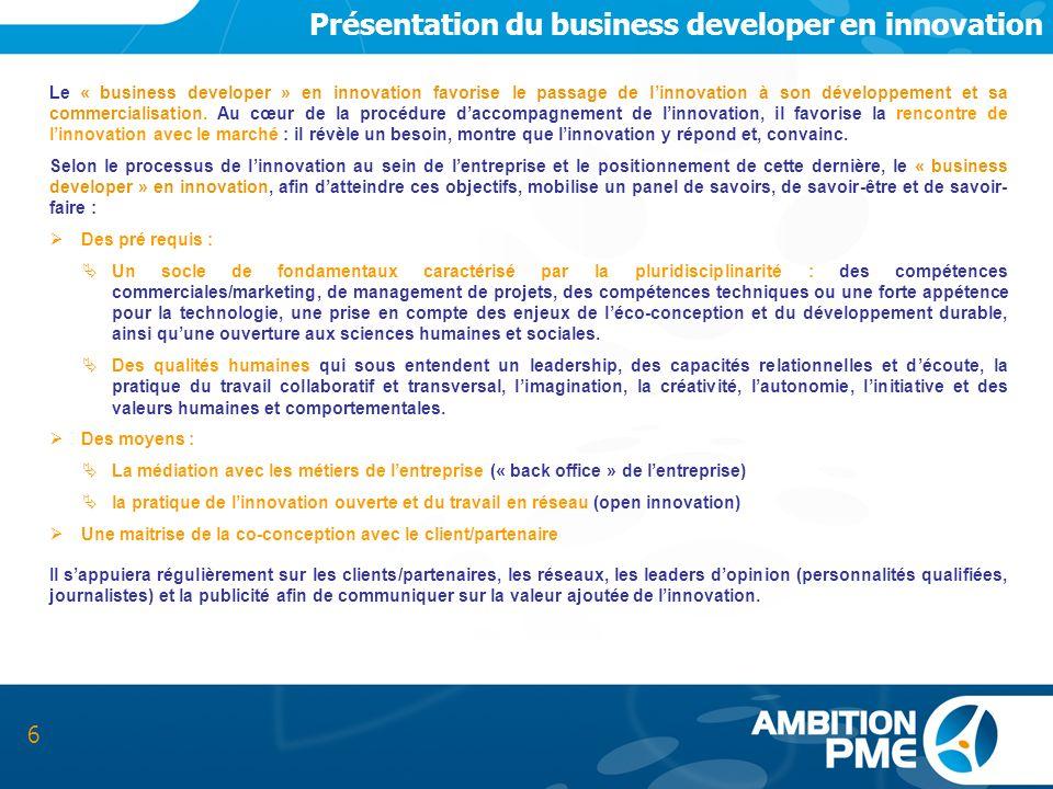 Présentation du business developer en innovation 6 Le « business developer » en innovation favorise le passage de linnovation à son développement et s