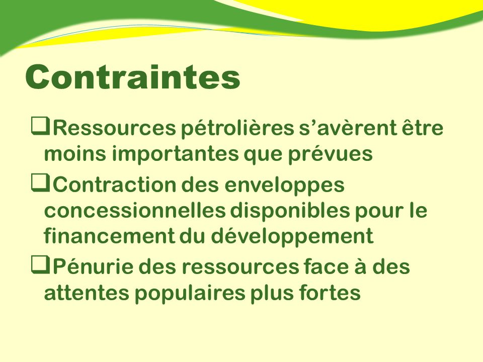Contraintes Ressources pétrolières savèrent être moins importantes que prévues Contraction des enveloppes concessionnelles disponibles pour le financement du développement Pénurie des ressources face à des attentes populaires plus fortes
