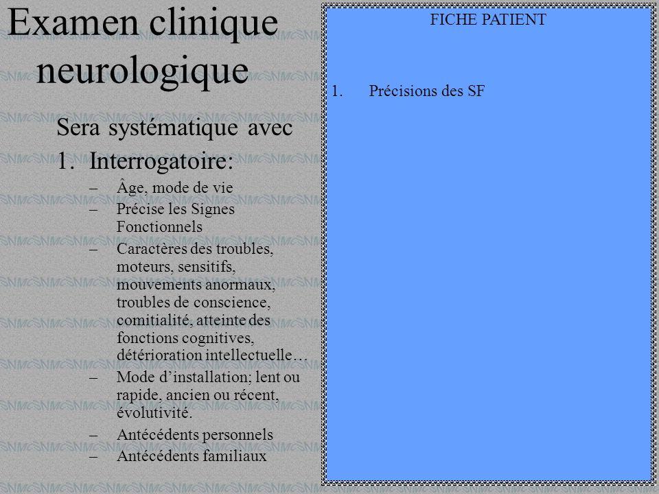 Examen clinique neurologique Sera systématique avec 1.Interrogatoire: –Âge, mode de vie –Précise les Signes Fonctionnels –Caractères des troubles, mot