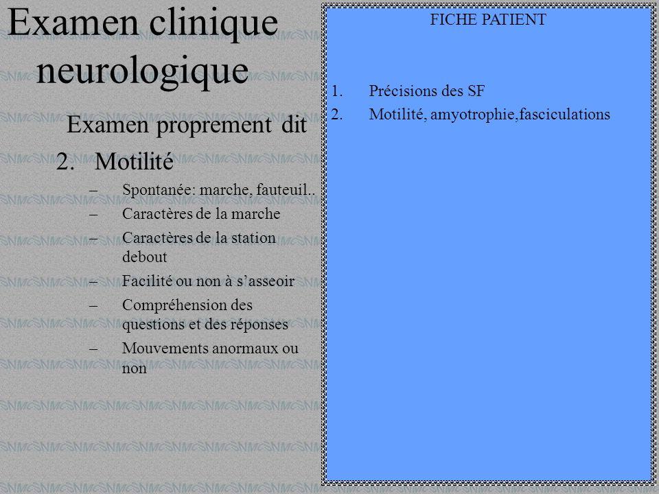 Examen clinique neurologique Examen proprement dit 2.Motilité –Spontanée: marche, fauteuil.. –Caractères de la marche –Caractères de la station debout