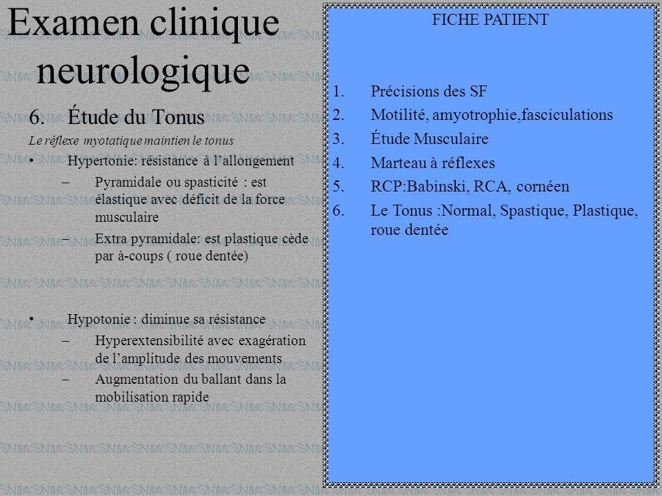 Examen clinique neurologique 6.Étude du Tonus Le réflexe myotatique maintien le tonus Hypertonie: résistance à lallongement –Pyramidale ou spasticité