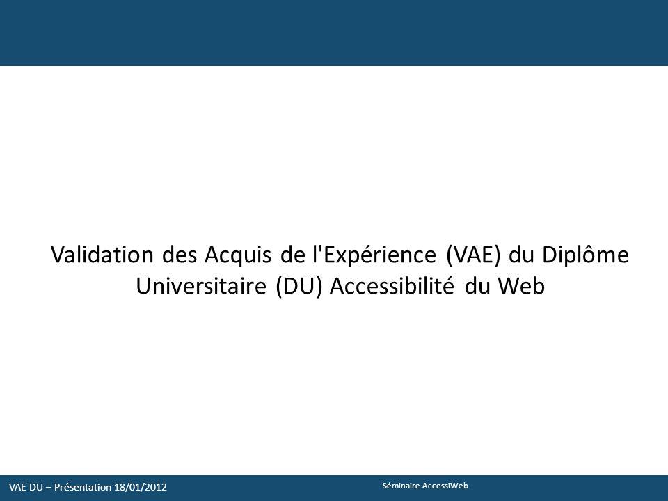 Séminaire AccessiWeb Validation des Acquis de l Expérience (VAE) du Diplôme Universitaire (DU) Accessibilité du Web VAE DU – Présentation 18/01/2012