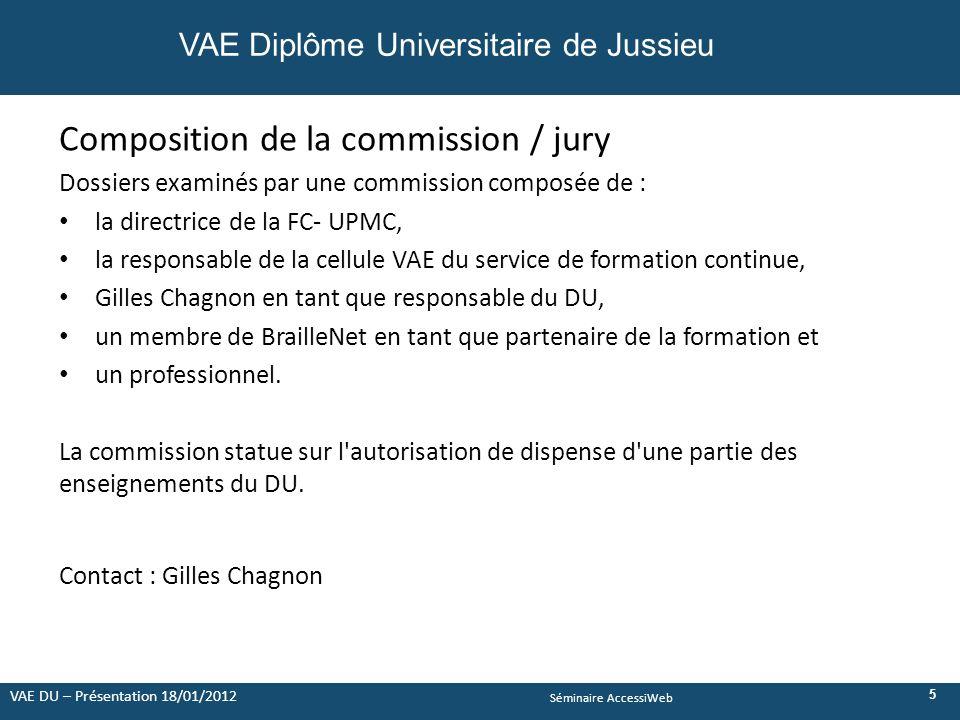 Séminaire AccessiWeb Composition de la commission / jury Dossiers examinés par une commission composée de : la directrice de la FC- UPMC, la responsable de la cellule VAE du service de formation continue, Gilles Chagnon en tant que responsable du DU, un membre de BrailleNet en tant que partenaire de la formation et un professionnel.