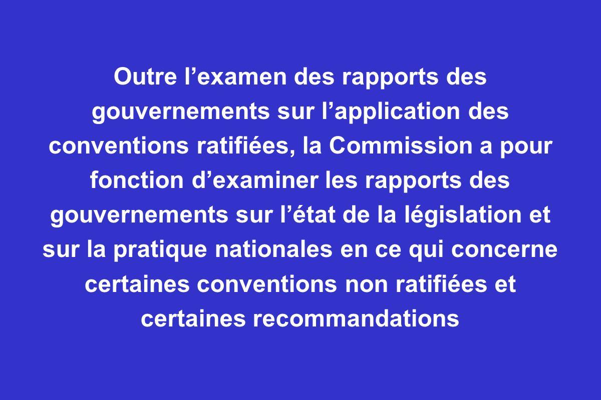 Outre lexamen des rapports des gouvernements sur lapplication des conventions ratifiées, la Commission a pour fonction dexaminer les rapports des gouv
