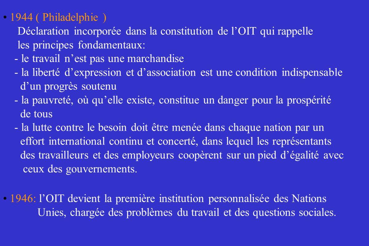 1944 ( Philadelphie ) Déclaration incorporée dans la constitution de lOIT qui rappelle les principes fondamentaux: - le travail nest pas une marchandi
