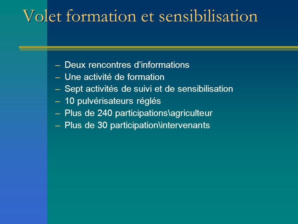 Volet formation et sensibilisation –Deux rencontres dinformations –Une activité de formation –Sept activités de suivi et de sensibilisation –10 pulvér