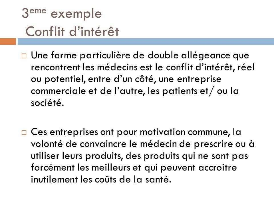 3 eme exemple Conflit dintérêt Une forme particulière de double allégeance que rencontrent les médecins est le conflit dintérêt, réel ou potentiel, en