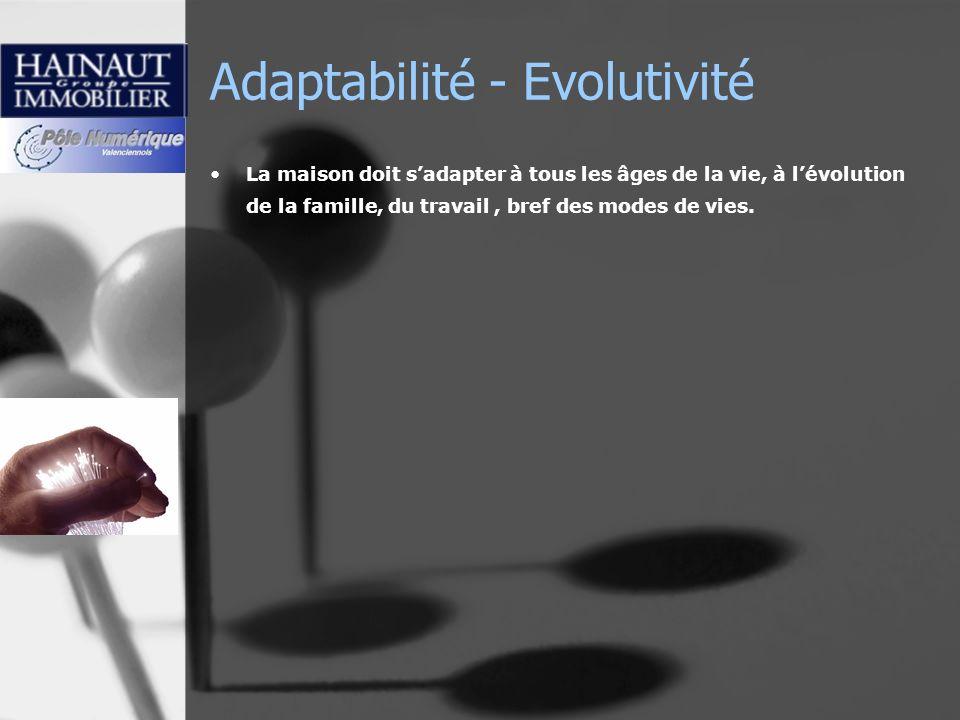 Adaptabilité - Evolutivité La maison doit sadapter à tous les âges de la vie, à lévolution de la famille, du travail, bref des modes de vies.
