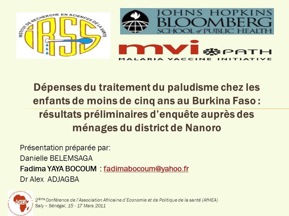 2 ième Conférence de lAssociation Africaine dEconomie et de Politique de la santé (AfHEA) Saly – Sénégal, 15 - 17 Mars 2011 Dépenses du traitement du paludisme chez les enfants de moins de cinq ans au Burkina Faso : résultats préliminaires denquête auprès des ménages du district de Nanoro Présentation préparée par: Danielle BELEMSAGA Fadima YAYA BOCOUM : fadimabocoum@yahoo.frfadimabocoum@yahoo.fr Dr Alex ADJAGBA
