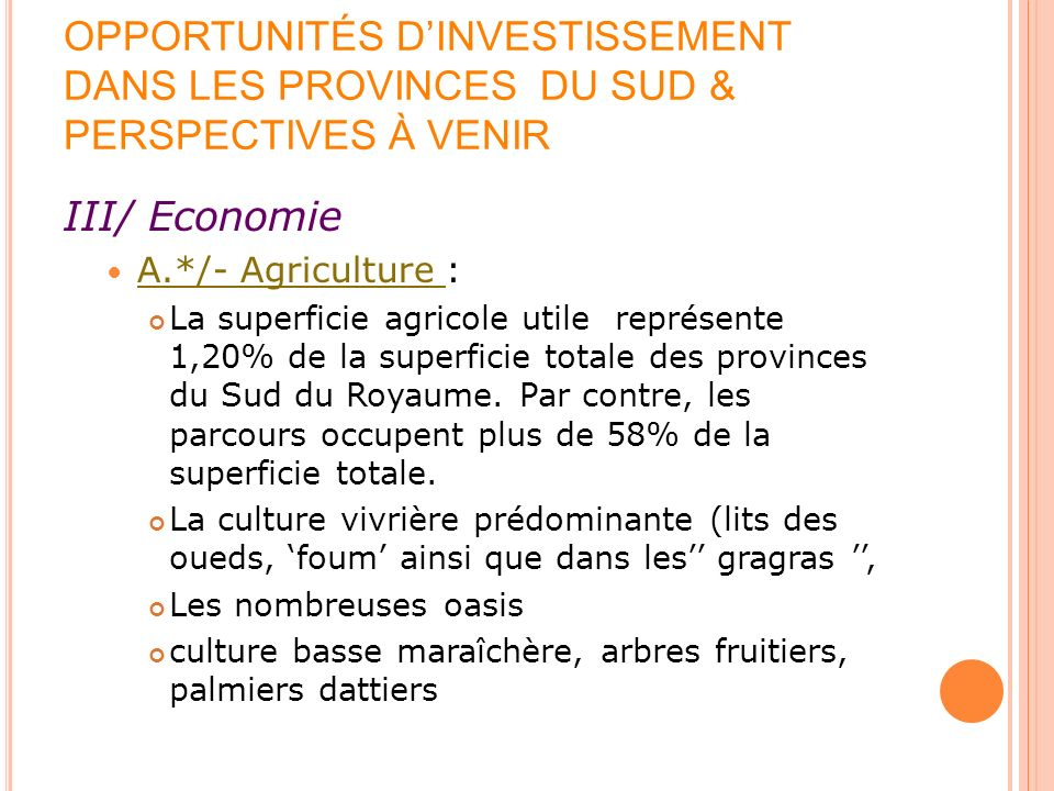 OPPORTUNITÉS DINVESTISSEMENT DANS LES PROVINCES DU SUD & PERSPECTIVES À VENIR III/ Economie A.*/- Agriculture : La superficie agricole utile représente 1,20% de la superficie totale des provinces du Sud du Royaume.
