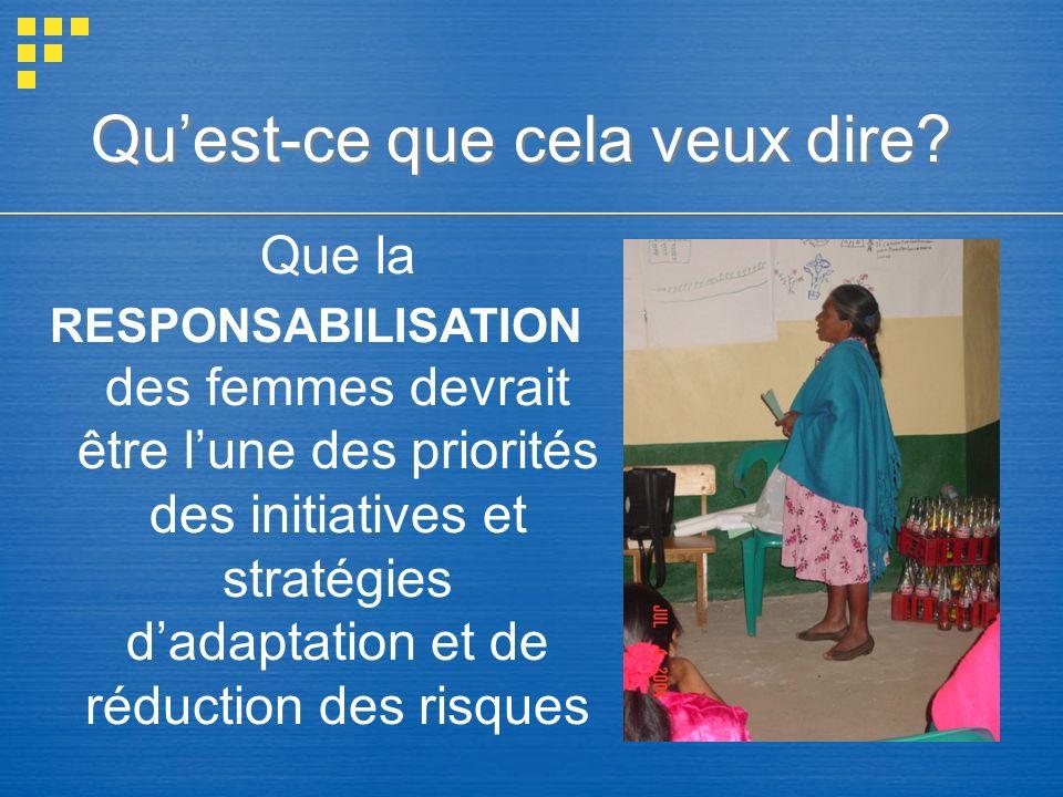 Que la RESPONSABILISATION des femmes devrait être lune des priorités des initiatives et stratégies dadaptation et de réduction des risques Quest-ce qu