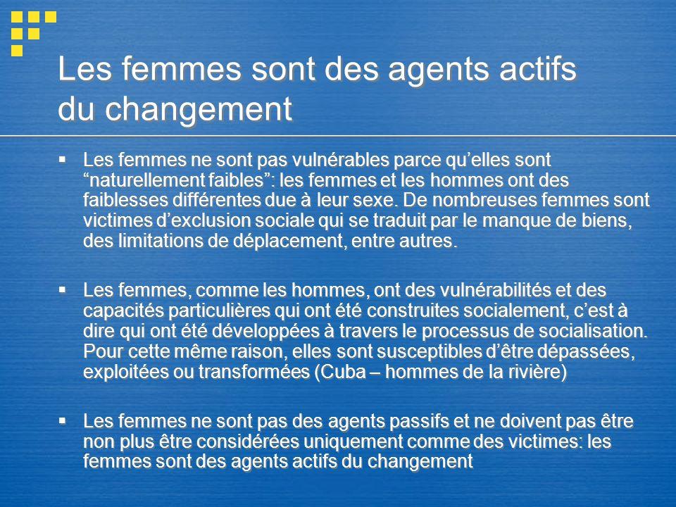 Les femmes sont des agents actifs du changement Les femmes ne sont pas vulnérables parce quelles sont naturellement faibles: les femmes et les hommes