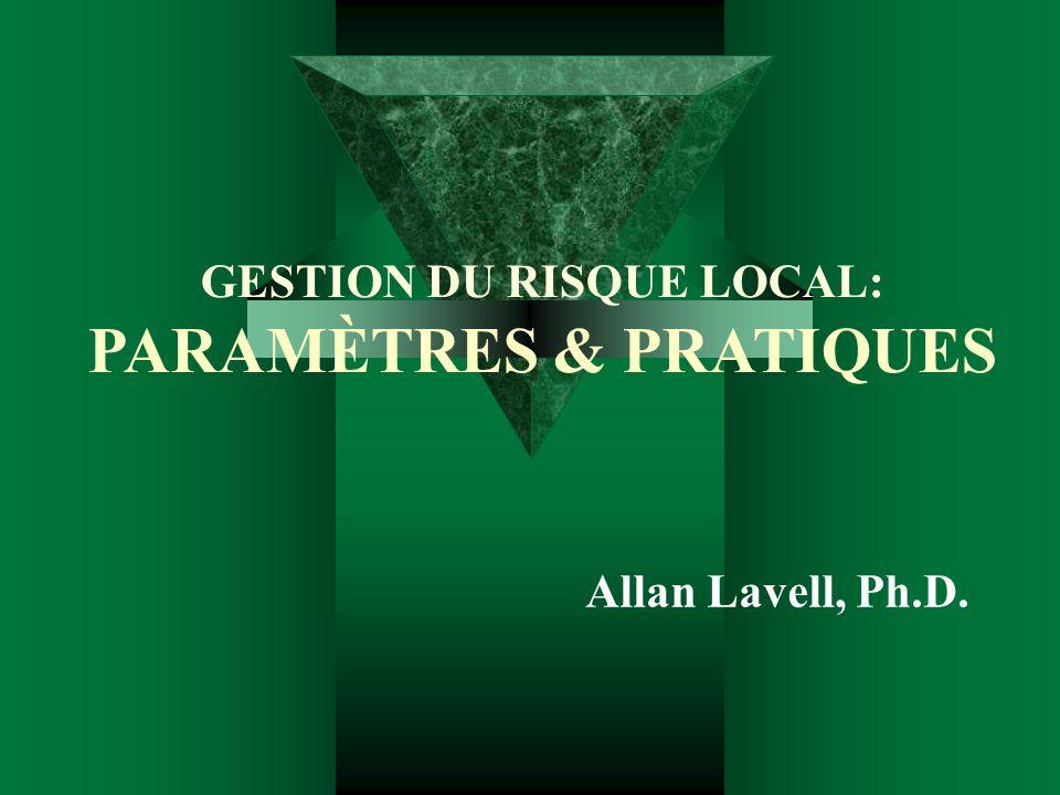 GESTION DU RISQUE LOCAL: PARAMÈTRES & PRATIQUES Allan Lavell, Ph.D.