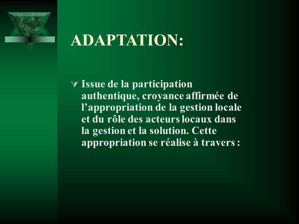 ADAPTATION: Issue de la participation authentique, croyance affirmée de lappropriation de la gestion locale et du rôle des acteurs locaux dans la gestion et la solution.