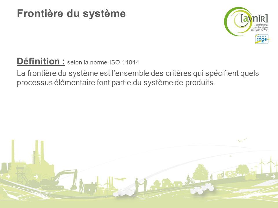 Frontière du système Définition : selon la norme ISO 14044 La frontière du système est lensemble des critères qui spécifient quels processus élémentaire font partie du système de produits.