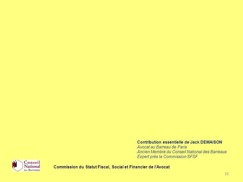 16 Commission du Statut Fiscal, Social et Financier de lAvocat Contribution essentielle de Jack DEMAISON Avocat au Barreau de Paris Ancien Membre du C