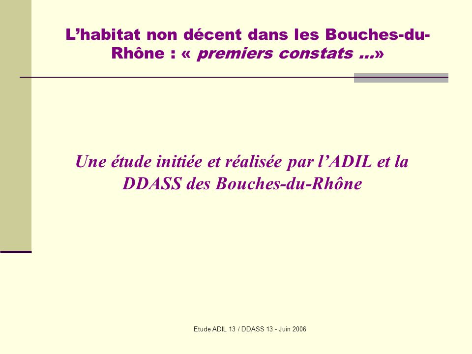 Etude ADIL 13 / DDASS 13 - Juin 2006 Lhabitat non décent dans les Bouches-du- Rhône : « premiers constats …» Une étude initiée et réalisée par lADIL et la DDASS des Bouches-du-Rhône