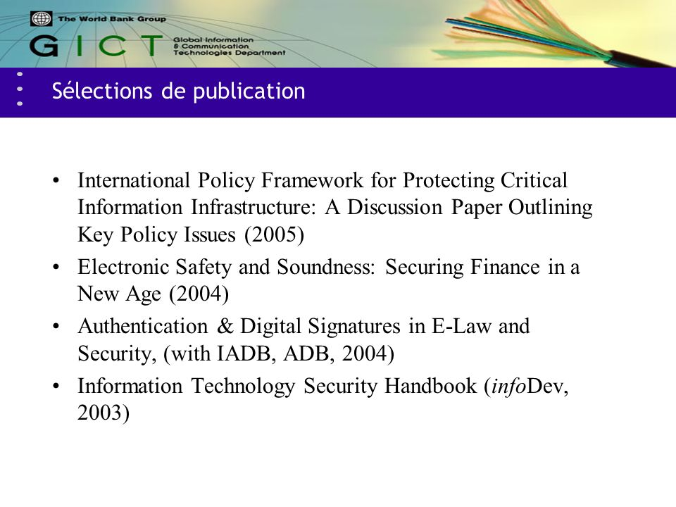 Sélections de publication International Policy Framework for Protecting Critical Information Infrastructure: A Discussion Paper Outlining Key Policy Issues (2005) Electronic Safety and Soundness: Securing Finance in a New Age (2004) Authentication & Digital Signatures in E-Law and Security, (with IADB, ADB, 2004) Information Technology Security Handbook (infoDev, 2003)