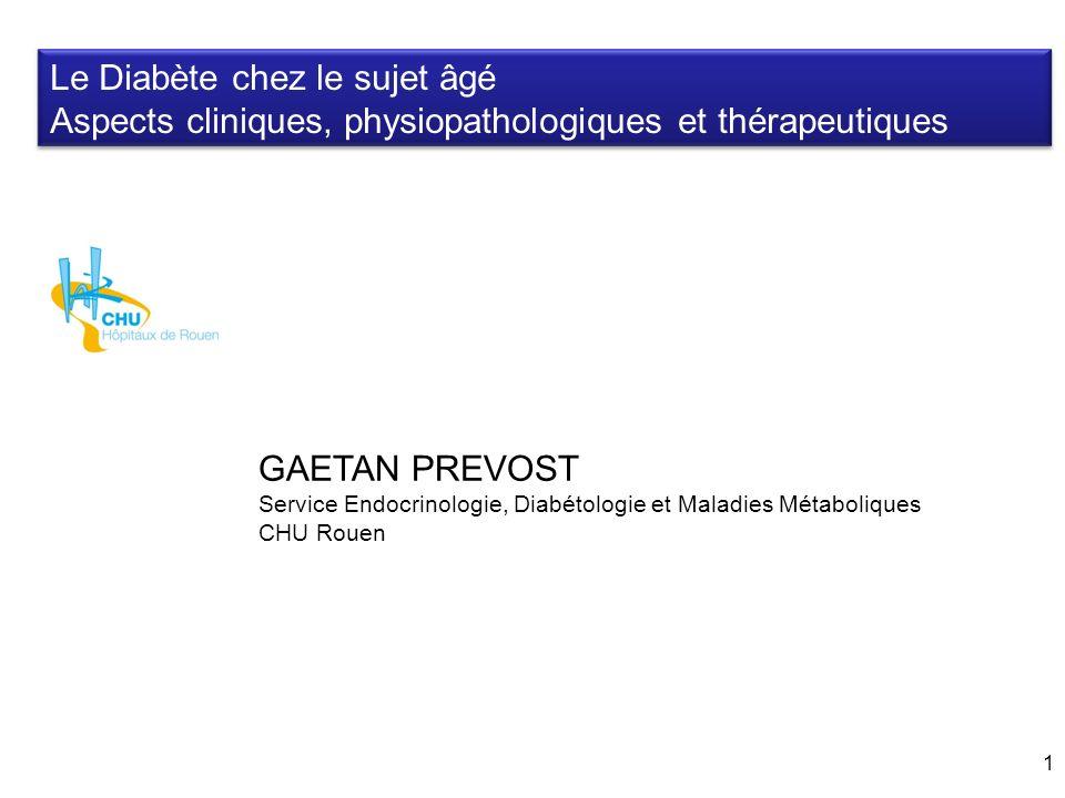 1 Le Diabète chez le sujet âgé Aspects cliniques, physiopathologiques et thérapeutiques GAETAN PREVOST Service Endocrinologie, Diabétologie et Maladie