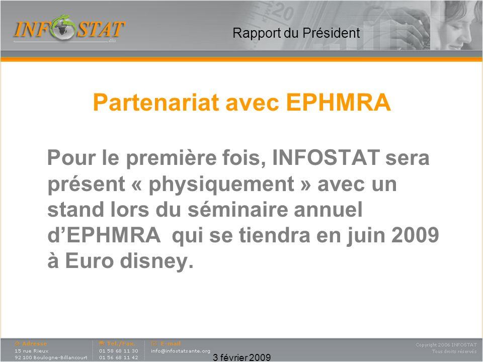 3 février 2009 Rapport du Président Partenariat avec EPHMRA Pour le première fois, INFOSTAT sera présent « physiquement » avec un stand lors du séminaire annuel dEPHMRA qui se tiendra en juin 2009 à Euro disney.