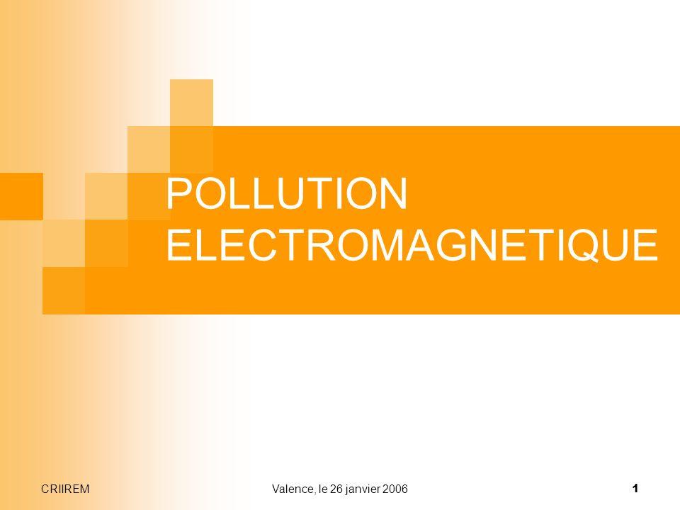 CRIIREMValence, le 26 janvier 2006 1 POLLUTION ELECTROMAGNETIQUE