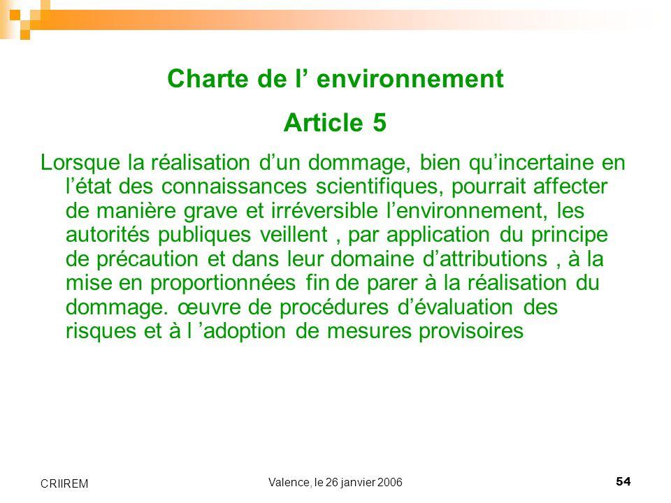 Valence, le 26 janvier 200654 CRIIREM Charte de l environnement Article 5 Lorsque la réalisation dun dommage, bien quincertaine en létat des connaissa