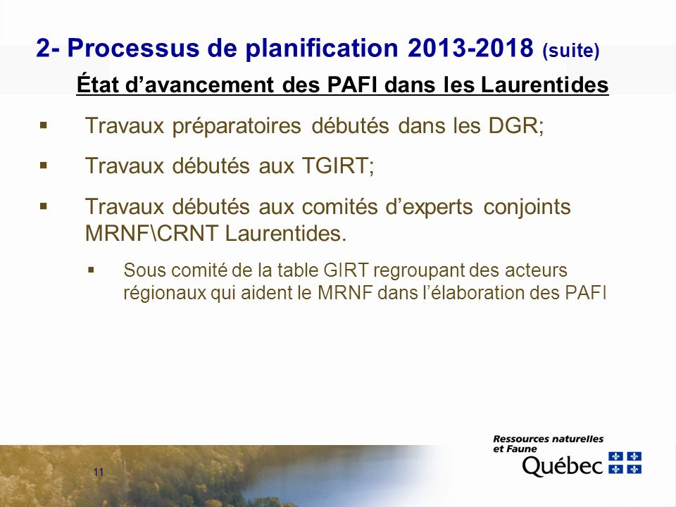 11 2- Processus de planification 2013-2018 (suite) État davancement des PAFI dans les Laurentides Travaux préparatoires débutés dans les DGR; Travaux débutés aux TGIRT; Travaux débutés aux comités dexperts conjoints MRNF\CRNT Laurentides.