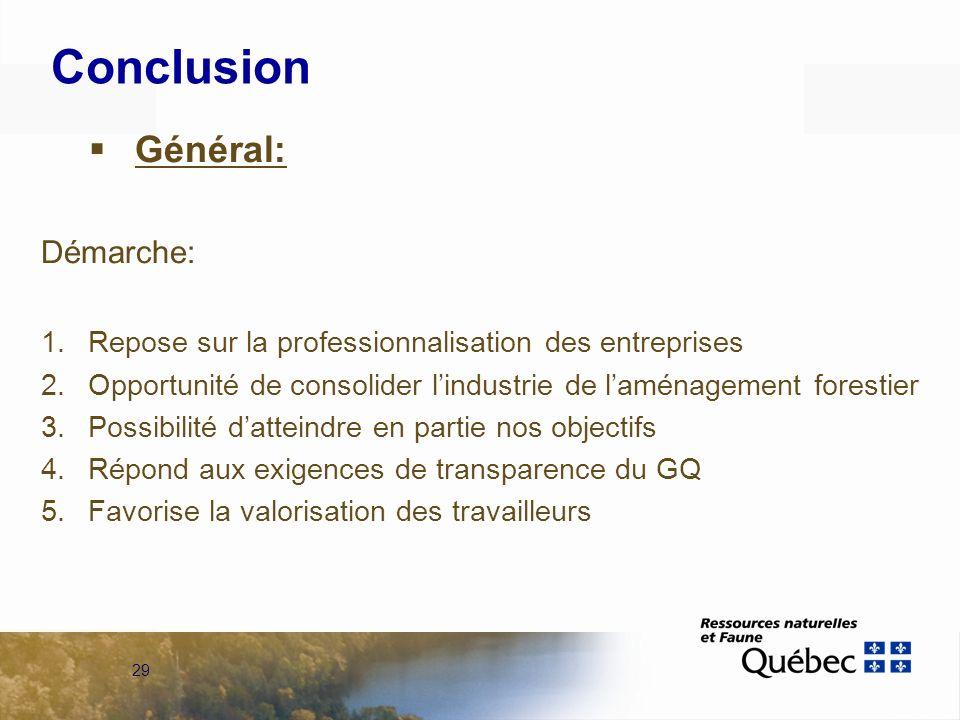 29 Conclusion Général: Démarche: 1.Repose sur la professionnalisation des entreprises 2.Opportunité de consolider lindustrie de laménagement forestier 3.Possibilité datteindre en partie nos objectifs 4.Répond aux exigences de transparence du GQ 5.Favorise la valorisation des travailleurs