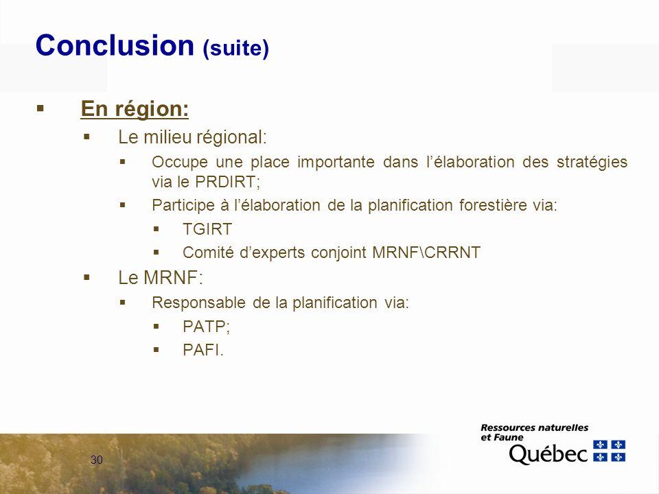 30 Conclusion (suite) En région: Le milieu régional: Occupe une place importante dans lélaboration des stratégies via le PRDIRT; Participe à lélaboration de la planification forestière via: TGIRT Comité dexperts conjoint MRNF\CRRNT Le MRNF: Responsable de la planification via: PATP; PAFI.