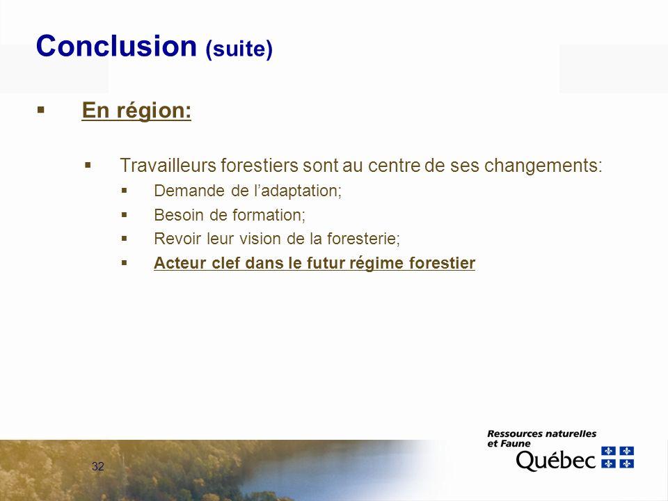 32 Conclusion (suite) En région: Travailleurs forestiers sont au centre de ses changements: Demande de ladaptation; Besoin de formation; Revoir leur vision de la foresterie; Acteur clef dans le futur régime forestier