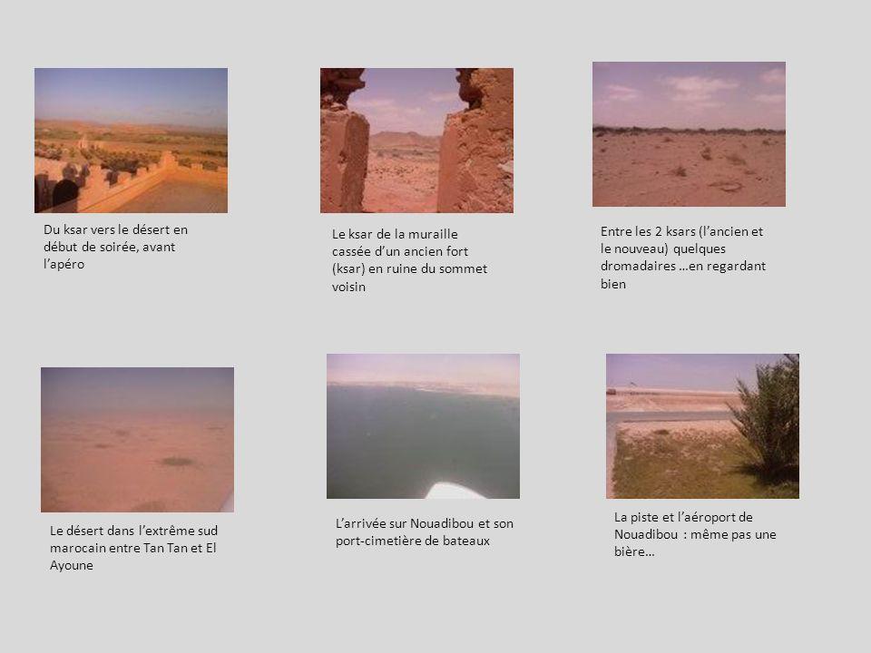 Du ksar vers le désert en début de soirée, avant lapéro Le ksar de la muraille cassée dun ancien fort (ksar) en ruine du sommet voisin Le désert dans lextrême sud marocain entre Tan Tan et El Ayoune Entre les 2 ksars (lancien et le nouveau) quelques dromadaires …en regardant bien Larrivée sur Nouadibou et son port-cimetière de bateaux La piste et laéroport de Nouadibou : même pas une bière…