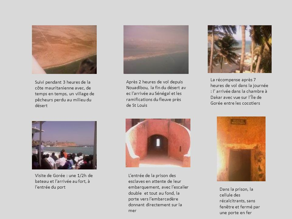 Après 2 heures de vol depuis Nouadibou, la fin du désert av ec larrivée au Sénégal et les ramifications du fleuve près de St Louis La récompense après 7 heures de vol dans la journée : l arrivée dans la chambre à Dakar avec vue sur lÎle de Gorée entre les cocotiers Visite de Gorée : une 1/2h de bateau et larrivée au fort, à lentrée du port Suivi pendant 3 heures de la côte mauritanienne avec, de temps en temps, un village de pêcheurs perdu au milieu du désert Lentrée de la prison des esclaves en attente de leur embarquement, avec lescalier double et tout au fond, la porte vers lembarcadère donnant directement sur la mer Dans la prison, la cellule des récalcitrants, sans fenêtre et fermé par une porte en fer