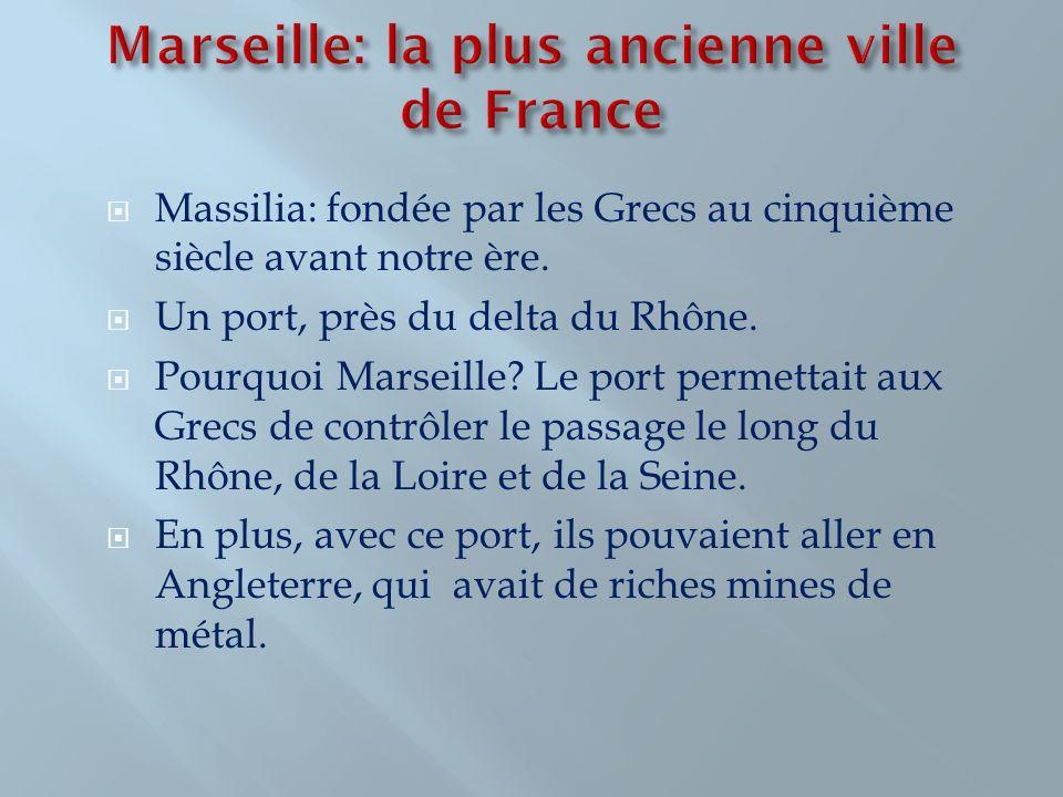 Massilia: fondée par les Grecs au cinquième siècle avant notre ère. Un port, près du delta du Rhône. Pourquoi Marseille? Le port permettait aux Grecs
