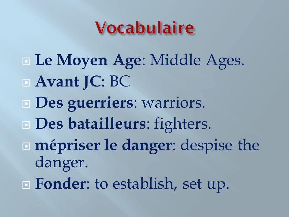 Le Moyen Age : Middle Ages. Avant JC : BC Des guerriers : warriors. Des batailleurs : fighters. mépriser le danger : despise the danger. Fonder : to e