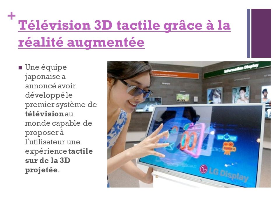 + Télévision 3D tactile grâce à la réalité augmentée Une équipe japonaise a annoncé avoir développé le premier système de télévision au monde capable