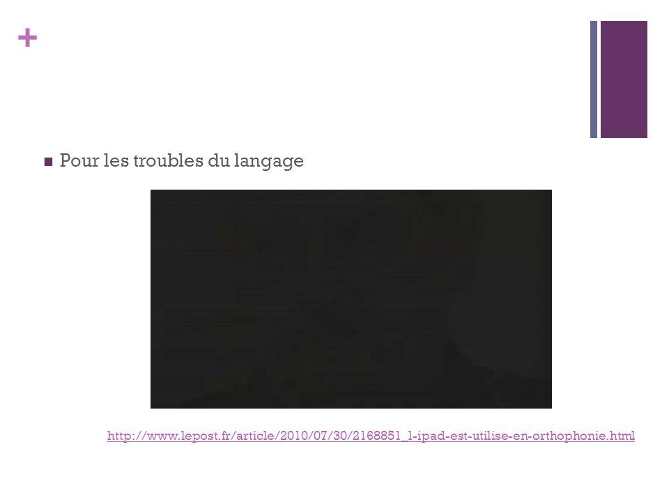 + Pour les troubles du langage http://www.lepost.fr/article/2010/07/30/2168851_l-ipad-est-utilise-en-orthophonie.html