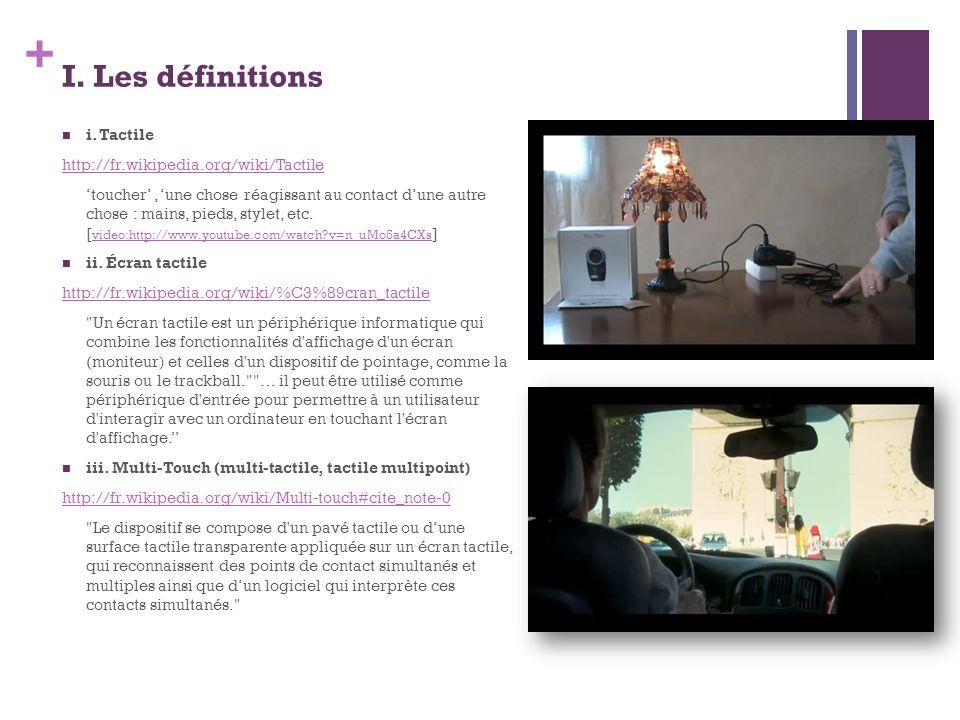 + I. Les définitions i. Tactile http://fr.wikipedia.org/wiki/Tactile toucher, une chose réagissant au contact dune autre chose : mains, pieds, stylet,