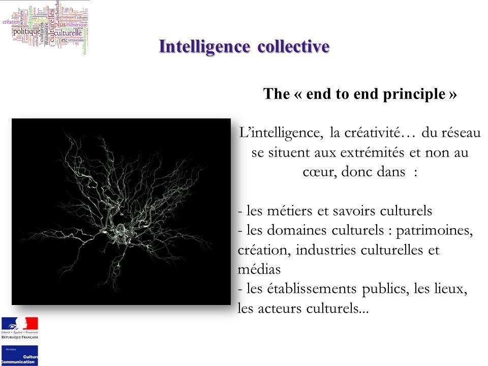 Intelligence collective The « end to end principle » Lintelligence, la créativité… du réseau se situent aux extrémités et non au cœur, donc dans : - les métiers et savoirs culturels - les domaines culturels : patrimoines, création, industries culturelles et médias - les établissements publics, les lieux, les acteurs culturels...